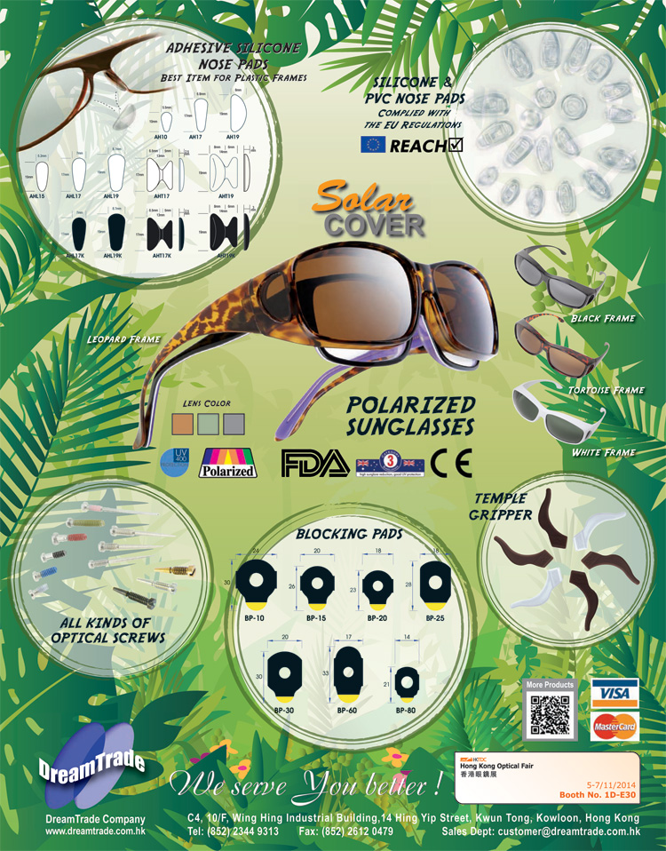 DreamTrade Company - Hong Kong Optical Fair 2014 Product Highlights - Adhesive Silicone Nose Pads: BEST ITEM FOR PLASTIC FRAMES; Silicone & PVC Nose Pads: Complied with the EU Regulations (REACH); SolarCOVER Polarized UV400 Sunglasses with Leopard, Black, Tortoise and Black Frame.  U.S. FDA Certificated.  Tested to comply with: European Union Standards EN 1836:2005 + A1:2007 and Standards Australia / New Zealand AS/NZS 1067:2003 + Amendment No. 1 Jun 2009; All Kinds of Optical Screws; Blocking Pads; Temple Grippers - Welcome to visit us at booth no. 1D-E30 on 5-7/11/2014 at Hong Kong Optical Fair.