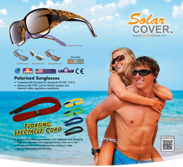 SolarCOVER Sunglasses: Designed to Fits Over Prescription Frames (Maximum Frames Size: 14.5x4.5cm); 3 Frames Colors: White / Black / Tortoise; Polarized UV400 Protection Lens; 3 Lens Colors: Brown / Dark Green / Grey; Tested to comply with: European Union Standards EN 1836:2005 + A1:2007, Standards Australia / New Zealand AS/NZS 1067:2003 + Amendent No. 1 Jun 2009; U.S. FDA Certificated.